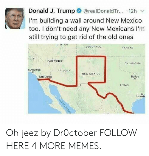 Dank, Memes, and Target: Donald J. Trump @realDonaldTr... 12h v  I'm building a wall around New Mexico  too. I don't need any New Mexicans I'm  still trying to get rid of the old ones  UIAH  COLDRADO  KANSAS  RNİA  OLas Vegas  OKLAHOMA  o Angeles  ARIZONA  NEW MEXIco  San Diego  Dallas  TEXAS  Housto Oh jeez by Dr0ctober FOLLOW HERE 4 MORE MEMES.