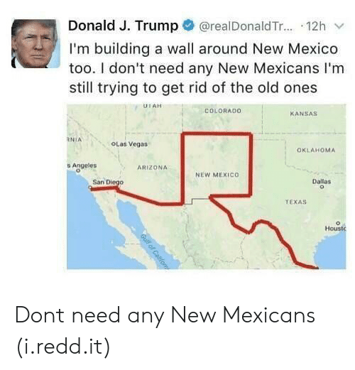 Las Vegas, Arizona, and Colorado: Donald J. Trump@realDonaldTr... 12h v  I'm building a wall around New Mexico  too. I don't need any New Mexicans I'm  still trying to get rid of the old ones  COLORADO  KANSAS  OLas Vegas  OKLAHOMA  s Angeles  ARIZONA  NEW MEXICO  San Diego  Dallas  TEXAS  Houst Dont need any New Mexicans (i.redd.it)