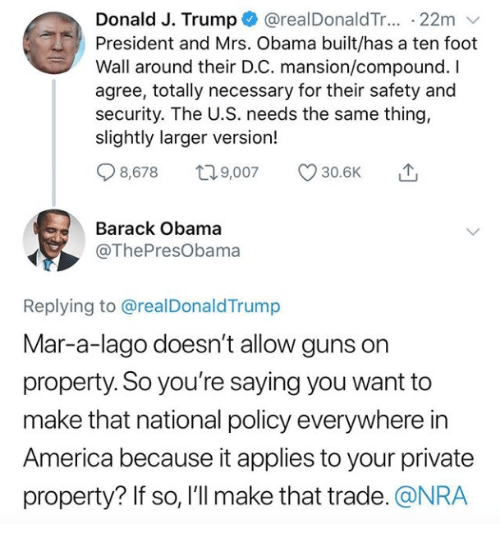 America, Guns, and Obama: Donald J. Trump @realDonaldTr... 22m v  President and Mrs. Obama built/has a ten foot  Wall around their D.C. mansion/compound. I  agree, totally necessary for their safety and  security. The U.S. needs the same thing,  slightly larger version!  Q8578 t 9,007 30.6K  Barack Obama  @ThePresObama  Replying to @realDonaldTrump  Mar-a-lago doesn't allow guns on  property. So you're saying you want to  make that national policy everywhere in  America because it applies to your private  property? If so, l'll make that trade. @NRA