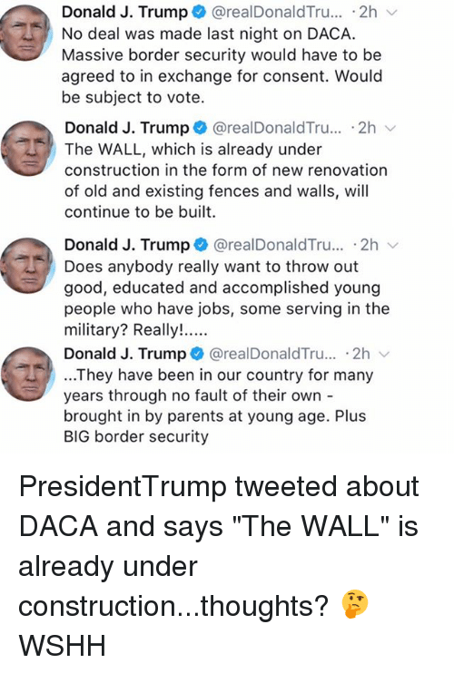 "Trumping: Donald J. Trump + @realDonaldTru...-2h  No deal was made last night on DACA.  Massive border security would have to be  agreed to in exchange for consent. Would  be subject to vote.  Donald J. Trump @realDonaldTru.. .2h  The WALL, which is already under  construction in the form of new renovation  of old and existing fences and walls, will  continue to be built  Donald J. Trump + @realDonaldTru.. 2h  Does anybody really want to throw out  good, educated and accomplished young  people who have jobs, some serving in the  Donald J. Trump @realDonaldTru... .2h  ...They have been in our country for many  years through no fault of their own -  brought in by parents at young age. Plus  BIG border security PresidentTrump tweeted about DACA and says ""The WALL"" is already under construction...thoughts? 🤔 WSHH"