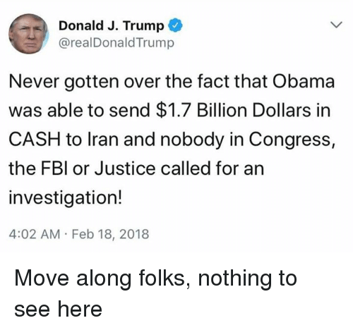 Fbi, Obama, and Iran: Donald J. Trump  @realDonaldTrum  Never gotten over the fact that Obama  was able to send $1.7 Billion Dollars in  CASH to Iran and nobody in Congress,  the FBI or Justice called for an  investigation!  4:02 AM Feb 18, 2018 Move along folks, nothing to see here