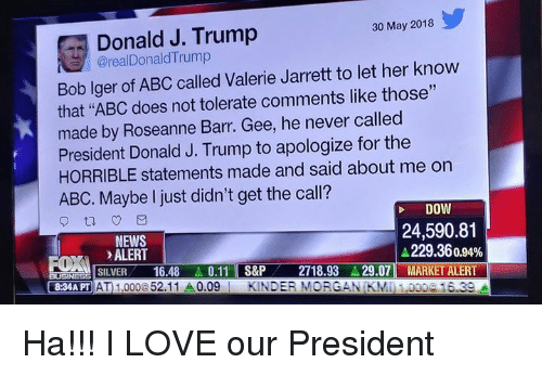 """Abc, Love, and Memes: Donald J. Trump  @realDonaldTrump  30 May 2018  Bob lger of ABC called Valerie Jarrett to let her know  that """"ABC does not tolerate comments like those""""  made by Roseanne Barr. Gee, he never called  President Donald J. Trump to apologize for the  HORRIBLE statements made and said about me on  ABC. Maybe I just didn't get the call?  DOW  NEWS  ALERT  24,590.81  229.36 0.94%  .LISILVER-16.48.. 0.11  l S&P  834A PT AT 1,000@52.11 A0.09KINDER MORGANIKMI 1.0000 16.39  2718.93.. 29.071 MARKET ALERT Ha!!! I LOVE our President"""