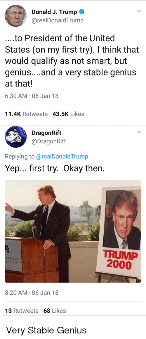 Politics, Genius, and Okay: Donald J. Trump  @realDonaldTrump  4).  ....to President of the United  States (on my first try). I think that  would qualify as not smart, but  genius....and a very stable genius  at that!  6:30 AM-06 Jan 18  11.4K Retweets 43.5K Likes   DragonRift  @DragonRift  Replying to@realDonaldTrump  Yep... first try. Okay then  TRUMP  2000  MITAGE  8:20 AM-06 Jan 18  13 Retweets 68 Likes Very Stable Genius