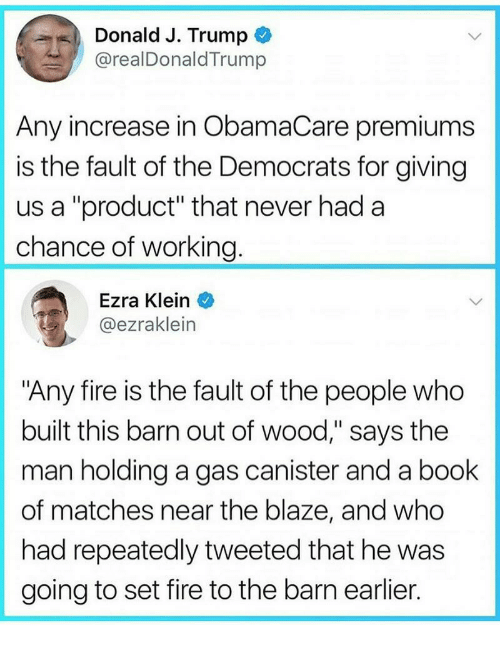 "Fire, Blaze, and Book: Donald J. Trump  @realDonaldTrump  Any increase in ObamaCare premiums  is the fault of the Democrats for giving  us a ""product"" that never had a  chance of working  Ezra Klein  @ezraklein  ""Any fire is the fault of the people who  built this barn out of wood,"" says the  man holding a gas canister and a book  of matches near the blaze, and who  had repeatedly tweeted that he was  going to set fire to the barn earlier."