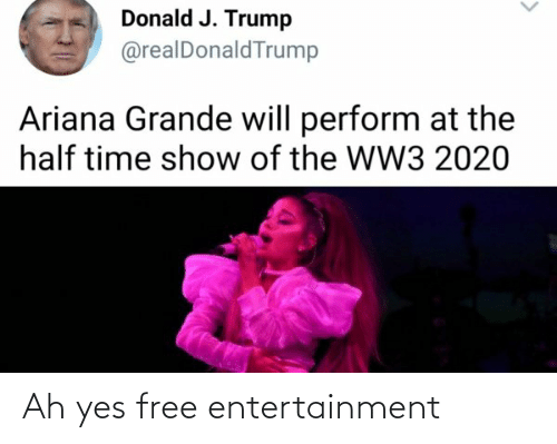 ariana grande: Donald J. Trump  @realDonaldTrump  Ariana Grande will perform at the  half time show of the WW3 2020 Ah yes free entertainment
