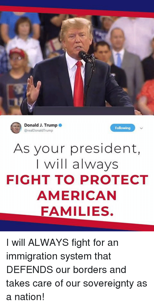 American, Immigration, and Trump: Donald J. Trump  @realDonaldTrump  As your president,  I will always  FIGHT TO PROTECT  AMERICAN  FAMILIES. I will ALWAYS fight for an immigration system that DEFENDS our borders and takes care of our sovereignty as a nation!