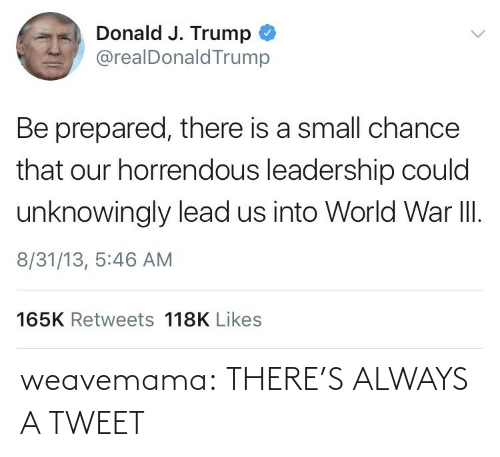 Trump: Donald J. Trump  @realDonaldTrump  Be prepared, there is a small chance  that our horrendous leadership could  unknowingly lead us into World War II.  8/31/13, 5:46 AM  165K Retweets 118K Likes weavemama:  THERE'S ALWAYS A TWEET