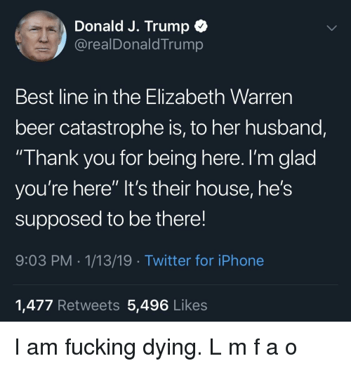 "Beer, Elizabeth Warren, and Fucking: Donald J. Trump  @realDonaldTrump  Best line in the Elizabeth Warren  beer catastrophe is, to her husband,  Thank you for being here. I'm glad  you're here"" It's their house, he's  supposed to be there!  9:03 PM 1/13/19 Twitter for iPhone  1,477 Retweets 5,496 Likes"