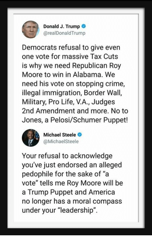 "America, Crime, and Life: Donald J. Trump  @realDonaldTrump  Democrats refusal to give even  one vote for massive Tax Cuts  is why we need Republican Roy  Moore to win in Alabama. We  need his vote on stopping crime,  illegal immigration, Border Wall,  Military, Pro Life, V.A., Judges  2nd Amendment and more. No to  Jones, a Pelosi/Schumer Puppet!  Michael Steele  @MichaelSteele  Your refusal to acknowledge  you've just endorsed an alleged  pedophile for the sake of ""a  vote"" tells me Roy Moore will be  a Trump Puppet and America  no longer has a moral compass  under your ""leadership""."