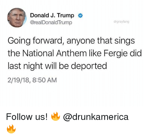 Memes, National Anthem, and Fergie: Donald J. Trump  @realDonaldTrump  drgrayfang  Going forward, anyone that sings  the National Anthem like Fergie did  last night will be deported  2/19/18, 8:50 AM Follow us! 🔥 @drunkamerica 🔥