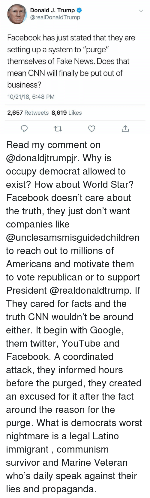 "cnn.com, Facebook, and Facts: Donald J. Trump  @realDonaldTrump  Facebook has just stated that they are  setting up a system to ""purge""  themselves of Fake News. Does that  mean CNN will finally be put out of  business?  10/21/18, 6:48 PM  2,657 Retweets 8,619 Likes Read my comment on @donaldjtrumpjr. Why is occupy democrat allowed to exist? How about World Star? Facebook doesn't care about the truth, they just don't want companies like @unclesamsmisguidedchildren to reach out to millions of Americans and motivate them to vote republican or to support President @realdonaldtrump. If They cared for facts and the truth CNN wouldn't be around either. It begin with Google, them twitter, YouTube and Facebook. A coordinated attack, they informed hours before the purged, they created an excused for it after the fact around the reason for the purge. What is democrats worst nightmare is a legal Latino immigrant , communism survivor and Marine Veteran who's daily speak against their lies and propaganda."