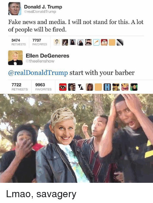 Ellen DeGeneres: Donald J. Trump  realDonaldTrump  Fake news and media. I will not stand for this. A lot  of people will be fired.  3474  RETWEETS FAVORITES  7737  Ellen DeGeneres  @theellenshow  @realDonaldTrump start with your barber  7722  RETWEETS  9963  FAVORITES Lmao, savagery