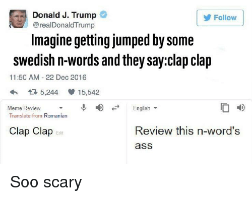Ass, Meme, and Translate: Donald J. Trump  @realDonaldTrump  Follow  Imagine getting jumped by some  swedish n-words and they say:clap clap  11:50 AM 22 Dec 2016  5,244  15,542  ↓  4)  Meme Review ▼  Translate from Romanian  English  Clap Clap  Review this n-word's  Edit  ass