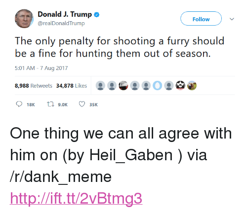 """Dank, Meme, and Hunting: Donald J. Trump  @realDonaldTrump  Follow  lhe: only aly or shooting a furry should  be a fine for hunting them out of season.  5:01 AM -7 Aug 2017  8,988 Retweets 34,878 Likes <p>One thing we can all agree with him on (by Heil_Gaben ) via /r/dank_meme <a href=""""http://ift.tt/2vBtmg3"""">http://ift.tt/2vBtmg3</a></p>"""