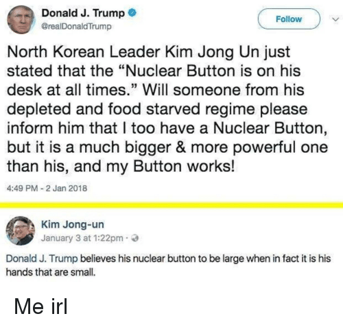 """Food, Kim Jong-Un, and Desk: Donald J. Trump  @realDonaldTrump  Follow  North Korean Leader Kim Jong Un just  stated that the """"Nuclear Button is on his  desk at all times."""" Will someone from his  depleted and food starved regime please  inform him that l too have a Nuclear Button,  but it is a much bigger & more powerful one  than his, and my Button works!  4:49 PM 2 Jan 2018  Kim Jong-un  January 3 at 1:22pm.  Donald J. Trump believes his nuclear button to be large when in fact it is his  hands that are small. Me irl"""