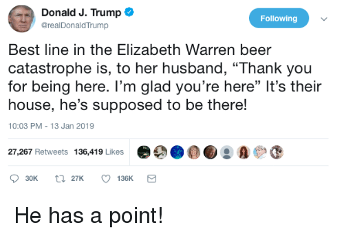 "Beer, Elizabeth Warren, and Politics: Donald J. Trump  @realDonaldTrump  Following  Best line in the Elizabeth Warren beer  catastrophe is, to her husband, ""Thank you  for being here. I'm glad you're here"" It's their  house, he's supposed to be there!  10:03 PM-13 Jan 2019  27,267 Retweets 136,419 Likes 9 A"