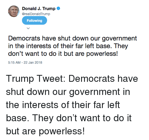 Trump, Government, and Down: Donald J. Trump  @realDonaldTrump  Following  Democrats have shut down our government  in the interests of their far left base. They  don't want to do it but are powerless!  5:15 AM-22 Jan 2018