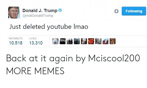 Dank, Memes, and Target: Donald J. Trump  @realDonaldTrump  Following  Just deleted youtube Imao  RETWEETSLIKES  10,518 13,310 Back at it again by Mciscool200 MORE MEMES