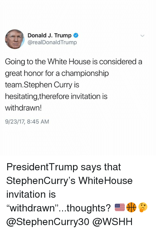 "Memes, Stephen, and Stephen Curry: Donald J. Trump  @realDonaldTrump  Going to the White House is considered a  great honor for a championship  team.Stephen Curry is  hesitating,therefore invitation is  withdrawn!  9/23/17, 8:45 AM PresidentTrump says that StephenCurry's WhiteHouse invitation is ""withdrawn""...thoughts? 🇺🇸🏀🤔 @StephenCurry30 @WSHH"