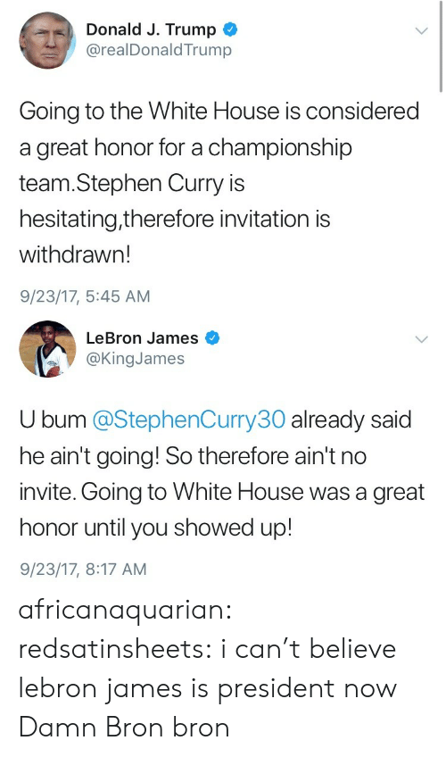 President Now: Donald J. Trump  @realDonaldTrump  Going to the White House is considered  a great honor for a championship  team.Stephen Curry is  hesitating,therefore invitation is  withdrawn!  9/23/17, 5:45 AM   LeBron James  @KingJames  U bum @StephenCurry30 already said  he ain't going! So therefore ain't no  invite. Going to White House was a great  honor until you showed up!  9/23/17, 8:17 AM africanaquarian:  redsatinsheets:  i can't believe lebron james is president now  Damn Bron bron