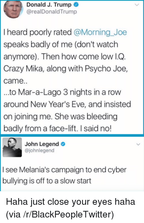 Blackpeopletwitter, Crazy, and John Legend: Donald J. Trump  @realDonaldTrump  I heard poorly rated @Morning Joe  speaks badly of me (don't watch  anymore). Then how come low lG  Crazy Mika, along with Psycho Joe,  came.  ..to Mar-a-Lago 3 nights in a rovw  around New Year's Eve, and insisted  on joining me. She was bleeding  badly from a face-lift. I said no!  John Legend  @johnlegend  I see Melania's campaign to end cyber  bullying is off to a slow start <p>Haha just close your eyes haha (via /r/BlackPeopleTwitter)</p>