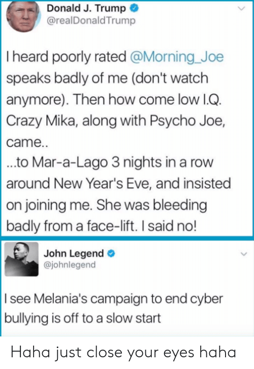 Lago: Donald J. Trump  @realDonaldTrump  I heard poorly rated @Morning Joe  speaks badly of me (don't watch  anymore). Then how come low lG  Crazy Mika, along with Psycho Joe,  came.  ..to Mar-a-Lago 3 nights in a rovw  around New Year's Eve, and insisted  on joining me. She was bleeding  badly from a face-lift. I said no!  John Legend  @johnlegend  I see Melania's campaign to end cyber  bullying is off to a slow start Haha just close your eyes haha