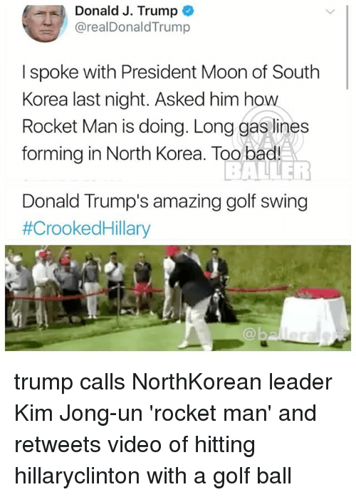 Bad, Kim Jong-Un, and Memes: Donald J. Trump  @realDonaldTrump  I spoke with President Moon of South  Korea last night. Asked him hovw  Rocket Man is doing. Long gas lines  forming in North Korea. Too bad!  Donald Trump's amazing golf swing  #CrookedHillary  @b trump calls NorthKorean leader Kim Jong-un 'rocket man' and retweets video of hitting hillaryclinton with a golf ball