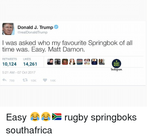 Matt Damon, Memes, and Time: Donald J. Trump  @realDonaldTrump  I was asked who my favourite Springbok of all  time was. Easy. Matt Damon.  RETWEETS LIKES  10,124 14,261  5:21 AM-07 Oct 2017  わ799 t3 10K  RUGBY  MEMES  Instagiam  14K Easy 😂😂🇿🇦 rugby springboks southafrica