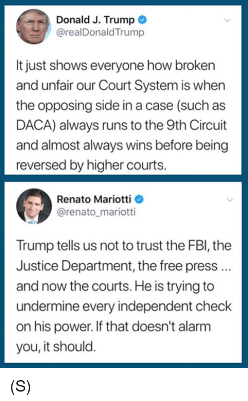 Alarm, Free, and Justice: Donald J. Trump  @realDonaldTrump  It just shows everyone how broken  and unfair our Court System is when  the opposing side in a case (such as  DACA) always runs to the 9th Circuit  and almost always wins before being  reversed by higher courts.  Renato Mariotti  @renato_mariotti  Trump tells us not to trust the FBl, the  Justice Department, the free press..  and now the courts. He is trying to  undermine every independent check  on his power. If that doesn't alarm  you, it should. (S)
