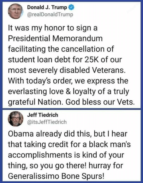 God, Love, and Obama: Donald J. Trump  @realDonaldTrump  It was my honor to sign a  Presidential Memorandum  facilitating the cancellation of  student loan debt for 25K of our  most severely disabled Veterans.  With today's order, we express the  everlasting love & loyalty of a truly  grateful Nation. God bless our Vets.  Jeff Tiedrich  @itsJeffTiedrich  Obama already did this, but I hear  that taking credit for a black man's  accomplishments is kind of your  thing, so you go there! hurray for  Generalissimo Bone Spurs!