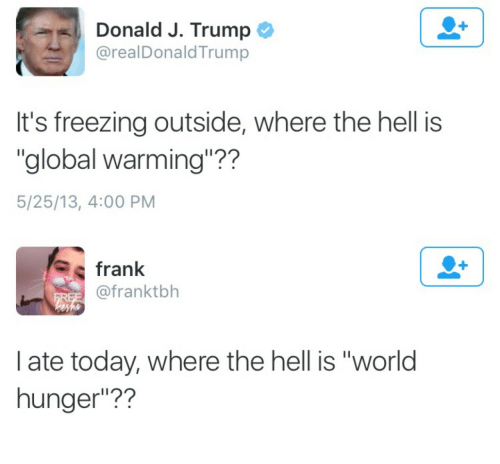"Global Warming, Today, and Trump: Donald J. Trump  @realDonaldTrump  It's freezing outside, where the hell is  ""global warming""??  5/25/13, 4:00 PM   frank  @franktbh  I ate today, where the hell is ""world  hunger""??"