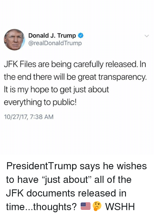 "Memes, Wshh, and Time: Donald J. Trump  @realDonaldTrump  JFK Files are being carefully released. In  the end there will be great transparency.  It is my hope to get just about  everything to public!  10/27/17, 7:38 AM PresidentTrump says he wishes to have ""just about"" all of the JFK documents released in time...thoughts? 🇺🇸🤔 WSHH"