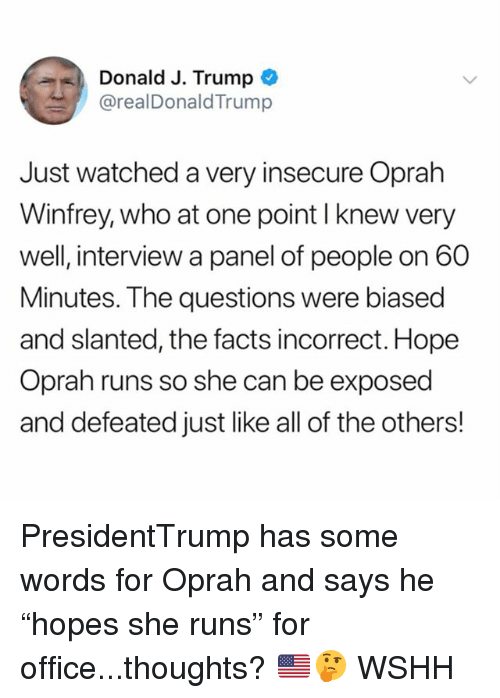 "Facts, Memes, and Oprah Winfrey: Donald J. Trump  @realDonaldTrump  Just watched a very insecure Oprah  Winfrey, who at one point I knew very  well, interview a panel of people on 60  Minutes. The questions were biased  and slanted, the facts incorrect. Hope  Oprah runs so she can be exposed  and defeated just like all of the others! PresidentTrump has some words for Oprah and says he ""hopes she runs"" for office...thoughts? 🇺🇸🤔 WSHH"