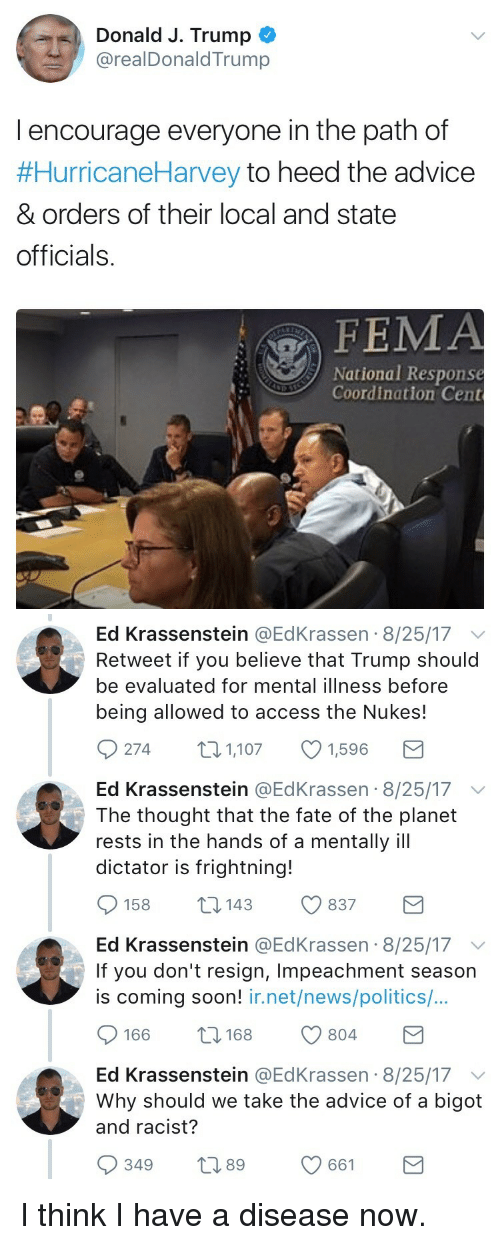 Advice, News, and Politics: Donald J. Trump  @realDonaldTrump  l encourage everyone in the path of  #HurricaneHarvey to heed the advice  & orders of their local and state  officials.  FEMA  National Response  Coordination Cent   Ed Krassenstein @EdKrassen 8/25/17 v  Retweet if you believe that Trump should  be evaluated for mental illness before  being allowed to access the Nukes!  274 1,1071,596  Ed Krassenstein @EdKrassen 8/25/17 v  The thought that the fate of the planet  rests in the hands of a mentally ill  dictator is frightning!  158 14 837  Ed Krassenstein @EdKrassen 8/25/17  If you don't resign, Impeachment season  is coming soon! ir.net/news/politics/...  166 8 804  Ed Krassenstein @EdKrassen 8/25/17  Why should we take the advice of a bigot  and racist?  349 t 661 <p>I think I have a disease now.</p>