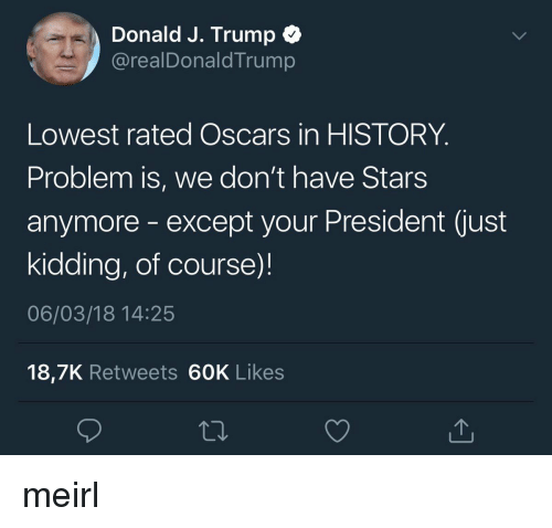Oscars, History, and Stars: Donald J. Trump  @realDonaldTrump  Lowest rated Oscars in HISTORY  Problem is, we don't have Stars  anymore -except your President (just  kidding, of course)!  06/03/18 14:25  18,7K Retweets 60K Likes meirl