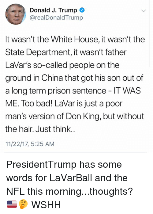 Bad, Memes, and Nfl: Donald J. Trump  @realDonaldTrump  lt wasn't the White House, it wasn't the  State Department, it wasn't father  LaVar's so-called people on the  ground in China that got his son out of  a long term prison sentence IT WAS  ME. Too bad! LaVar is just a poor  man's version of Don King, but without  the hair. Just think.  11/22/17, 5:25 AM PresidentTrump has some words for LaVarBall and the NFL this morning...thoughts? 🇺🇸🤔 WSHH