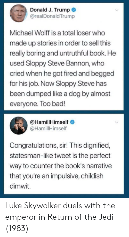 Luke Skywalker: Donald J. Trump  @realDonaldTrump  Michael Wolff is a total loser who  made up stories in order to sell this  really boring and untruthful book. He  used Sloppy Steve Bannon, who  cried when he got fired and begged  for his job. Now Sloppy Steve has  been dumped like a dog by almost  everyone. Too bad!  @HamillHimself  @HamillHimself  Congratulations, sir! This dignified,  statesman-like tweet is the perfect  way to counter the book's narrative  that you're an impulsive, childish  dimwit. Luke Skywalker duels with the emperor in Return of the Jedi (1983)
