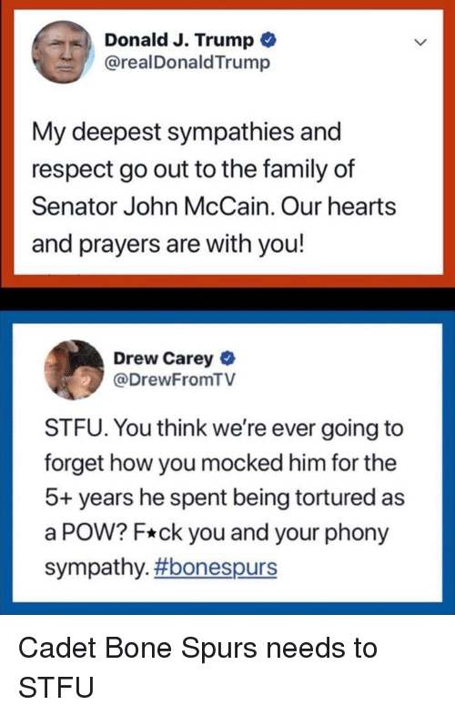 Drew Carey: Donald J. Trump  @realDonaldTrump  My deepest sympathies and  respect go out to the family of  Senator John McCain. Our hearts  and prayers are with you!  Drew Carey  @DrewFromTV  STFU. You think we're ever going to  forget how you mocked him for the  5+ years he spent being tortured as  a POW? F*ck you and your phony  sympathy.