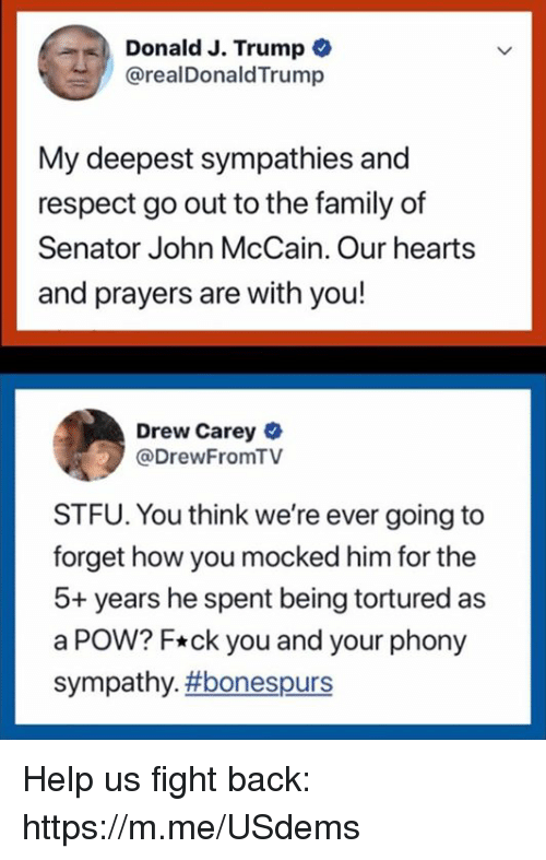 Drew Carey: Donald J. Trump  @realDonaldTrump  My deepest sympathies and  respect go out to the family of  Senator John McCain. Our hearts  and prayers are with you!  Drew Carey  @DrewFromTV  STFU. You think we're ever going to  forget how you mocked him for the  5+ years he spent being tortured as  a POW? F*ck you and your phony  sympathy. Help us fight back: https://m.me/USdems