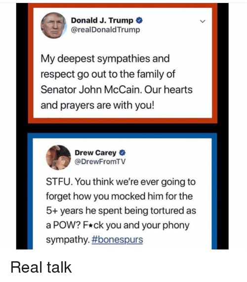 Drew Carey: Donald J. Trump  @realDonaldTrump  My deepest sympathies and  respect go out to the family of  Senator John McCain. Our hearts  and prayers are with you!  Drew Carey  @DrewFromTV  STFU. You think we're ever going to  forget how you mocked him for the  5+ years he spent being tortured as  a POW? F*ck you and your phony  sympathy. Real talk