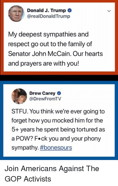 Drew Carey: Donald J. Trump  @realDonaldTrump  My deepest sympathies and  respect go out to the family of  Senator John McCain. Our hearts  and prayers are with you!  Drew Carey  @DrewFromTV  STFU. You think we're ever going to  forget how you mocked him for the  5+ years he spent being tortured as  a POW? F*ck you and your phony  sympathy. Join Americans Against The GOP Activists