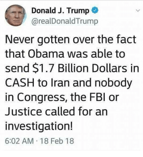 Obama, Iran, and Justice: Donald J. Trump  @realDonaldTrump  Never gotten over the fact  that Obama was able to  send $1.7 Billion Dollars in  CASH to Iran and nobody  in Congress, the FBl or  Justice called for an  investigation!  6:02 AM 18 Feb 18