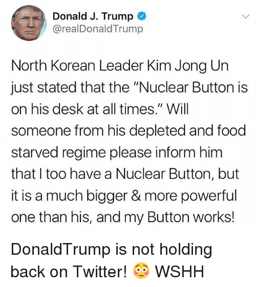 "Food, Kim Jong-Un, and Memes: Donald J. Trump  @realDonaldTrump  North Korean Leader Kim Jong Un  just stated that the ""Nuclear Button is  on his desk at all times."" Will  someone from his depleted and food  starved regime please inform him  that I too have a Nuclear Button, but  it is a much bigger& more powerful  one than his, and my Button works! DonaldTrump is not holding back on Twitter! 😳 WSHH"