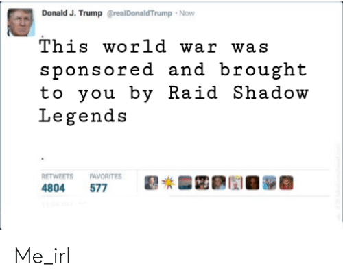 J: Donald J. Trump @realDonaldTrump Now  This world war was  sponsored and brought  to you by Raid Shadow  Legends  RETWEETS  FAVORITES  577  4804 Me_irl