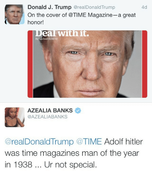 Banks, Hitler, and Michael: Donald J. Trump @realDonaldTrump  On the cover of @TIME Magazine-a great  honor!  4d  eal withit.  By Michael Scherer  AZEALIA BANKS  @AZEALIABANKS  @realDonaldTrump @TIME Adolf hitler  was time magazines man of the year  in 1938. Ur not special