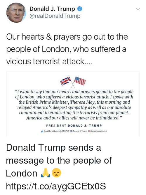 """America, Donald Trump, and Hearts: Donald J. Trump  @realDonaldTrump  Our hearts & prayers go out to the  people of London, who suffered a  vicious terrorist attack...  """"I want to say that our hearts and prayers go out to the people  of London, who suffered a vicious terrorist attack. I spoke with  the British Prime Minister, Theresa May, this morning and  relayed America's deepest sympathy as well as our absolute  commitment to eradicating the terrorists from our planet.  America and our allies will never be intimidated""""  PRESIDENT DONALD J. TRUMP  步@realdonaldtrumpl @Porus rl Donald J. Trump @realdonaldtrump Donald Trump sends a message to the people of London 🙏😞 https://t.co/aygGCEtx0S"""