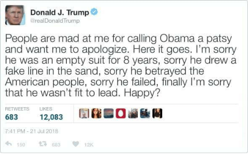 Fake, Memes, and Obama: Donald J. Trump  @realDonaldTrump  People are mad at me for calling Obama a patsy  and want me to apologize. Here it goes. I'm sorry  he was an empty suit for 8 years, sorry he drew a  fake line in the sand, sorry he betrayed the  American people, sorry he failed, finally I'm sorry  that he wasn't fit to lead. Happy?  RETWEETS LIKES  683 12,083  7:41 PM-21 Jul 2018  150 13 63 1