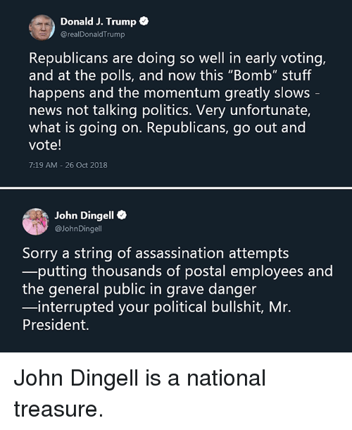 "Assassination, Memes, and News: Donald J. Trump  @realDonaldTrump  Republicans are doing so well in early voting,  and at the polls, and now this ""Bomb"" stuff  happens and the momentum greatly slows  news not talking politics. Very unfortunate,  what is going on. Republicans, go out and  vote!  7:19 AM-26 Oct 2018  John Dingell e  aJohnDingell  Sorry a string of assassination attempts  putting thousands of postal employees and  the general public in grave danger  interrupted your political bullshit, Mr.  President. John Dingell is a national treasure."
