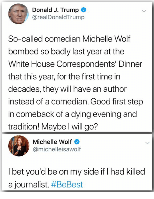 I Bet, White House, and Good: Donald J. Trump  @realDonaldTrump  So-called comedian Michelle Wolf  bombed so badly last year at the  White House Correspondents' Dinner  that this year, for the first time in  decades, they will have an author  instead of a comedian. Good first step  in comeback of a dying evening and  tradition! Maybe l will go?  Michelle Wolf  @michelleisawolf  I bet you'd be on my side if I had killed  a journalist