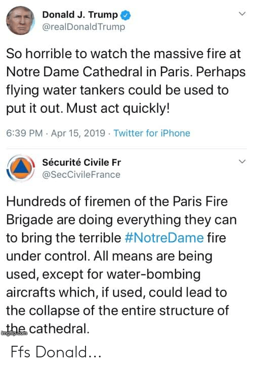 Fire, Iphone, and Memes: Donald J. Trump  @realDonaldTrump  So horrible to watch the massive fire at  Notre Dame Cathedral in Paris. Perhaps  flying water tankers could be used to  put it out. Must act quickly!  6:39 PM Apr 15, 2019 Twitter for iPhone  Sécurité Civile Fr  @SecCivileFrance  Hundreds of firemen of the Paris Fire  Brigade are doing everything they can  to bring the terrible #NotreDame fire  under control. All means are being  used, except for water-bombing  aircrafts which, if used, could lead to  the collapse of the entire structure of  wthe cathedral. Ffs Donald...